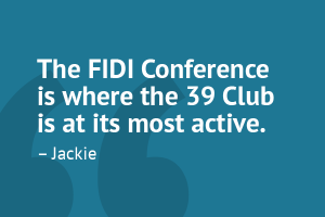 """The FIDI Conference is where the 39 Club is at its most active."" – Jackie"