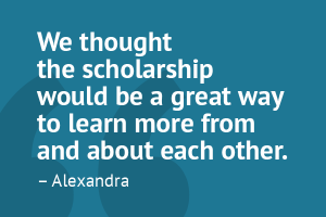 """We thought the scholarship would be a great way to learn more from and about each other."" – Alexandra"