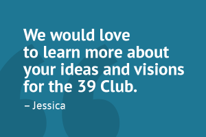 """We would love to learn more about your ideas and visions for the 39 Club."" – Jessica"